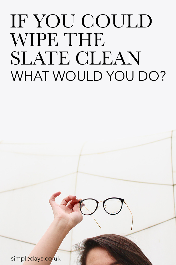 If you could wipe the slate clean